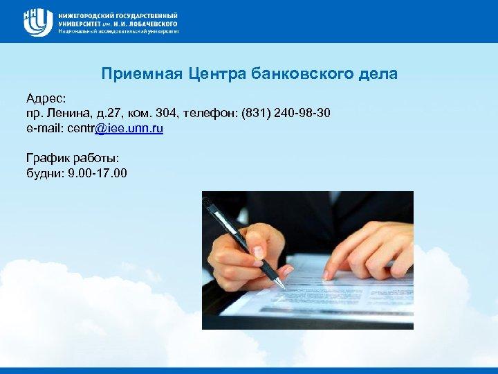 Приемная Центра банковского дела Адрес: пр. Ленина, д. 27, ком. 304, телефон: (831) 240