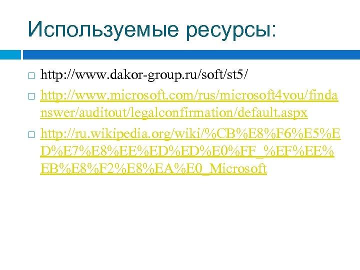 Используемые ресурсы: http: //www. dakor-group. ru/soft/st 5/ http: //www. microsoft. com/rus/microsoft 4 you/finda nswer/auditout/legalconfirmation/default.