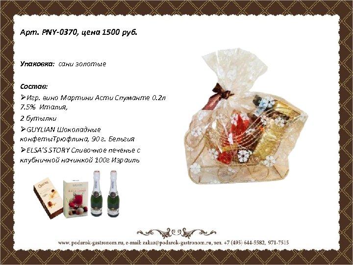 Арт. PNY-0370, цена 1500 руб. Упаковка: сани золотые Состав: ØИгр. вино Мартини Асти Спуманте