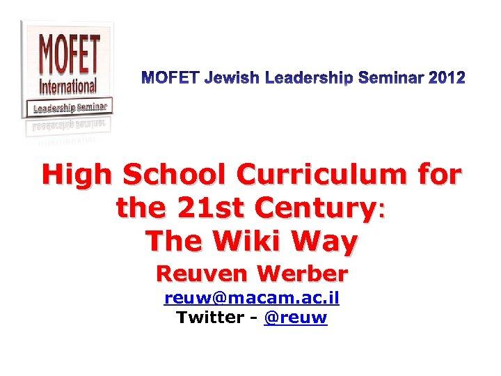 High School Curriculum for the 21 st Century: The Wiki Way Reuven Werber reuw@macam.
