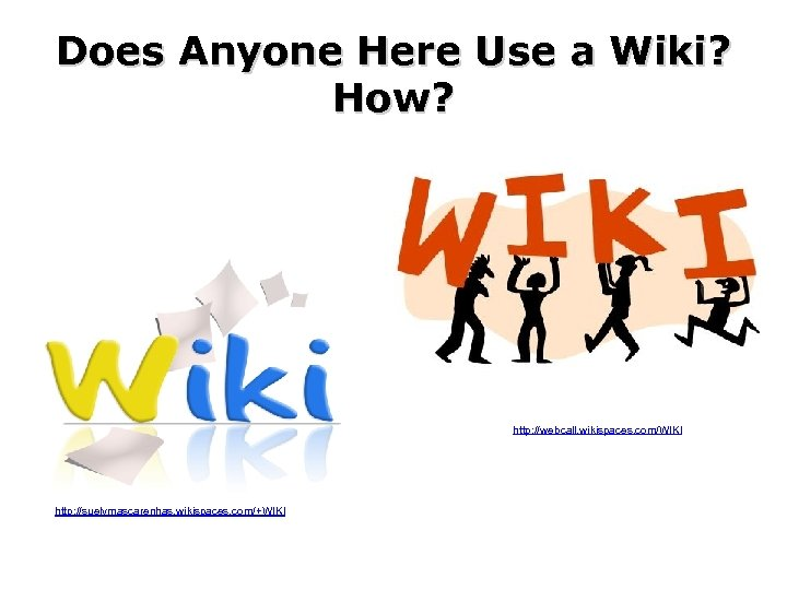 Does Anyone Here Use a Wiki? How? http: //webcall. wikispaces. com/WIKI http: //suelymascarenhas. wikispaces.