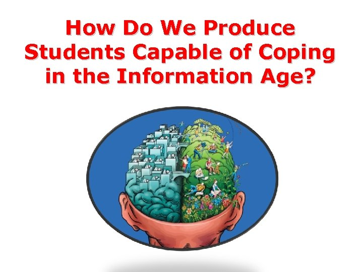 How Do We Produce Students Capable of Coping in the Information Age?