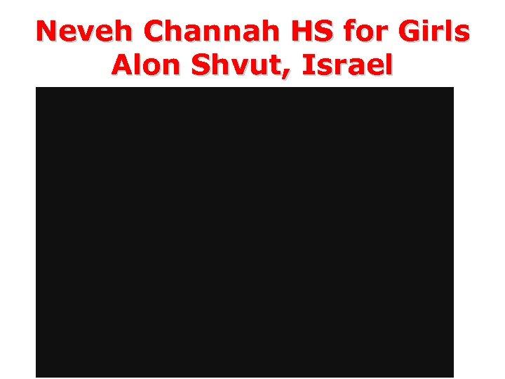 Neveh Channah HS for Girls Alon Shvut, Israel Girls HS – grades 9 -12,
