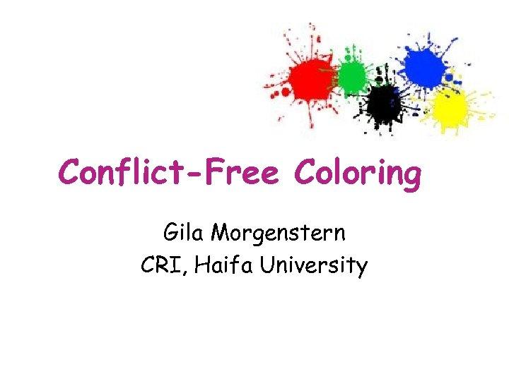 Conflict-Free Coloring Gila Morgenstern CRI, Haifa University