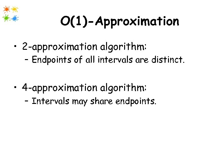 O(1)-Approximation • 2 -approximation algorithm: – Endpoints of all intervals are distinct. • 4