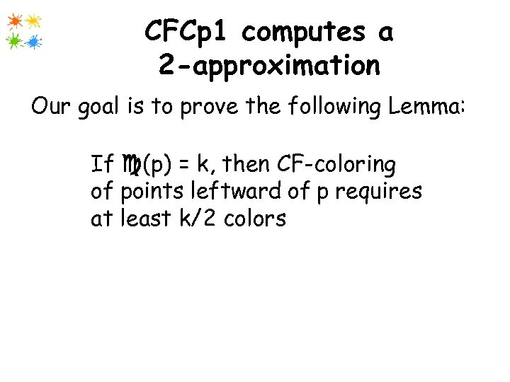 CFCp 1 computes a 2 -approximation Our goal is to prove the following Lemma: