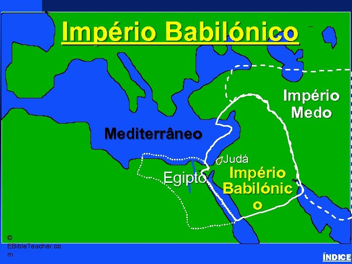 Império Babilónico Babylonian Empire Império Mediterrâneo Judá Egipto © EBible. Teacher. co m Império
