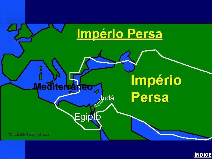 Persian Empire Império Persa Mediterrâneo Judá Império Persa Egipto © EBible. Teacher. com ÍNDICE