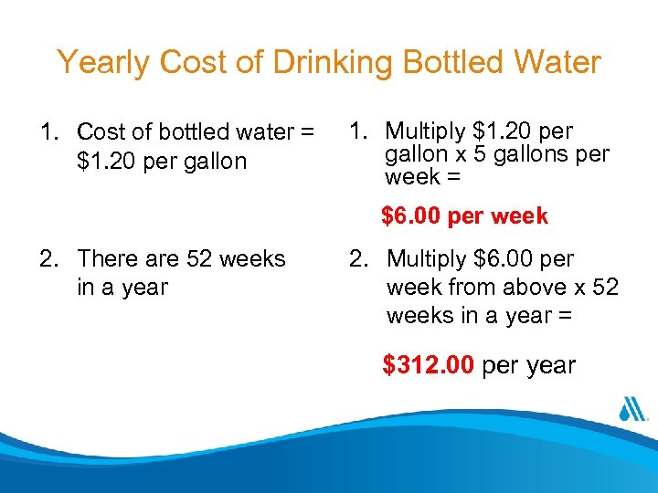 Yearly Cost of Drinking Bottled Water 1. Cost of bottled water = $1. 20