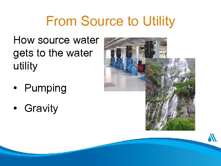 From Source to Utility How source water gets to the water utility • Pumping
