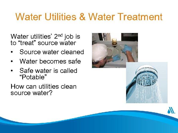 "Water Utilities & Water Treatment Water utilities' 2 nd job is to ""treat"" source"