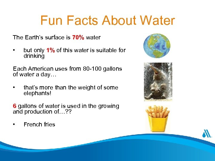 Fun Facts About Water The Earth's surface is 70% water • but only 1%