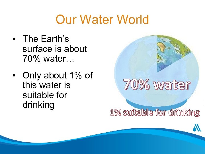 Our Water World • The Earth's surface is about 70% water… • Only about