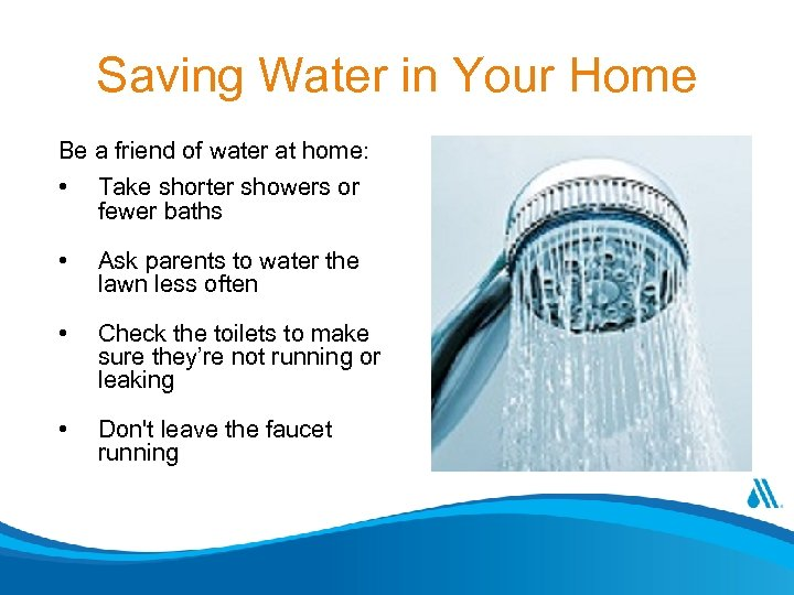 Saving Water in Your Home Be a friend of water at home: • Take