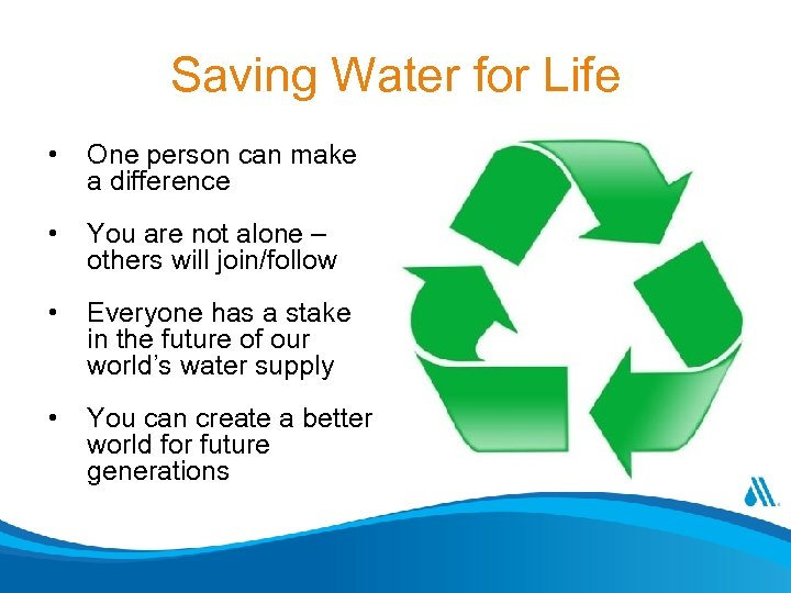 Saving Water for Life • One person can make a difference • You are