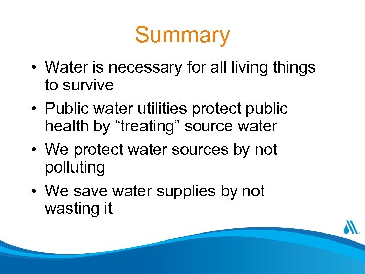 Summary • Water is necessary for all living things to survive • Public water