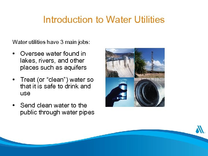 Introduction to Water Utilities Water utilities have 3 main jobs: • Oversee water found