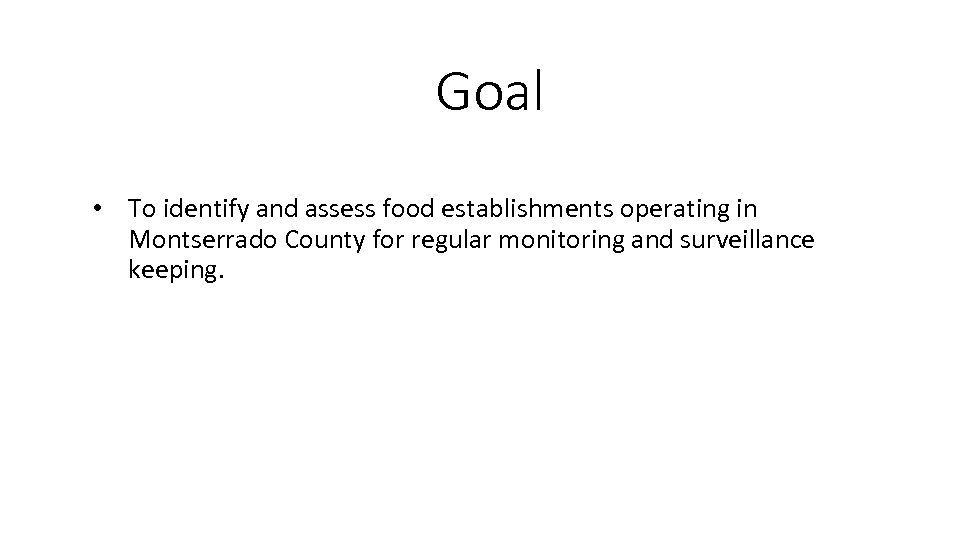 Goal • To identify and assess food establishments operating in Montserrado County for regular