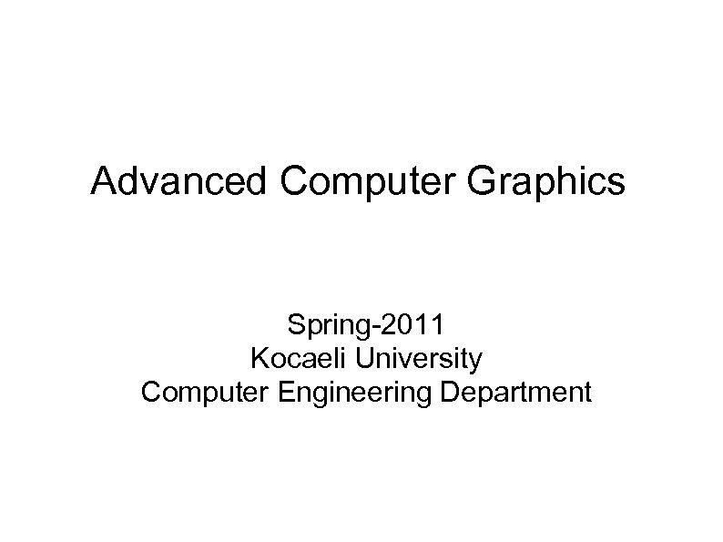 Advanced Computer Graphics Spring-2011 Kocaeli University Computer Engineering Department