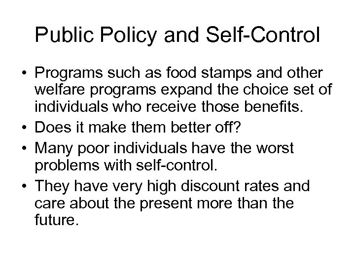 Public Policy and Self-Control • Programs such as food stamps and other welfare programs
