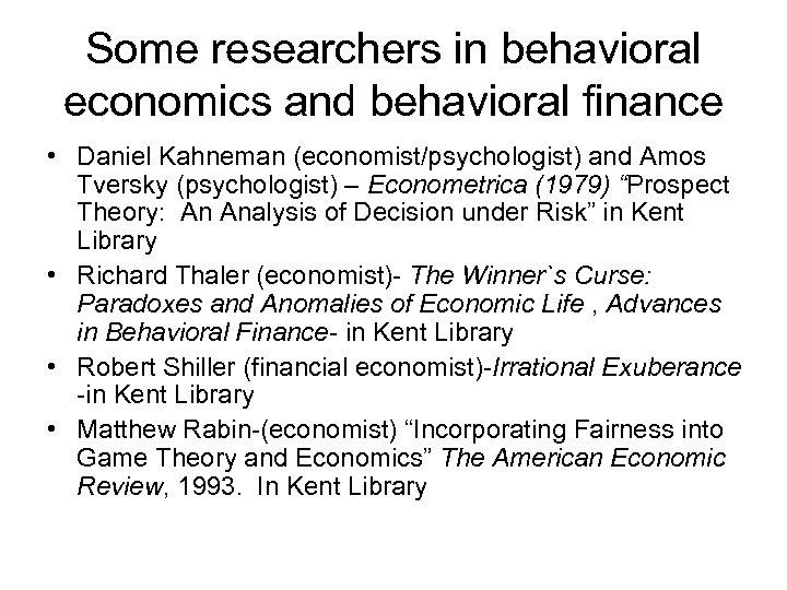 Some researchers in behavioral economics and behavioral finance • Daniel Kahneman (economist/psychologist) and Amos