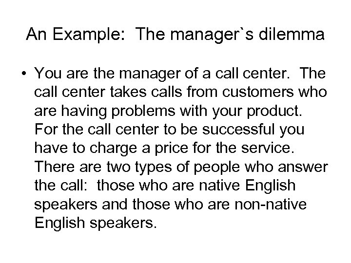 An Example: The manager`s dilemma • You are the manager of a call center.