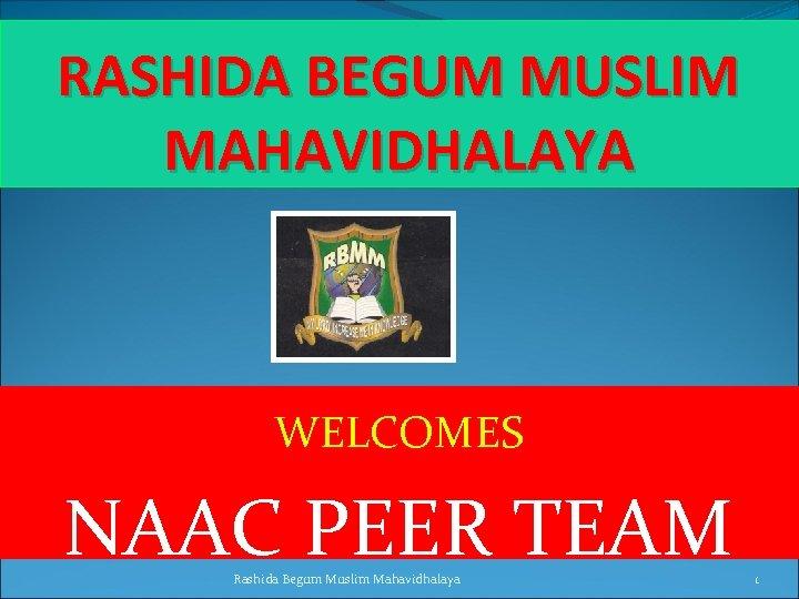 RASHIDA BEGUM MUSLIM MAHAVIDHALAYA WELCOMES NAAC PEER TEAM Rashida Begum Muslim Mahavidhalaya 1