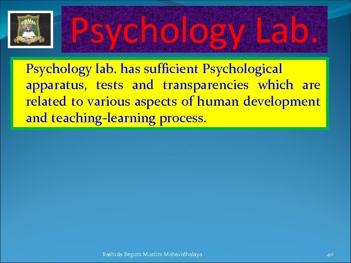 Psychology Lab. Psychology lab. has sufficient Psychological apparatus, tests and transparencies which are related