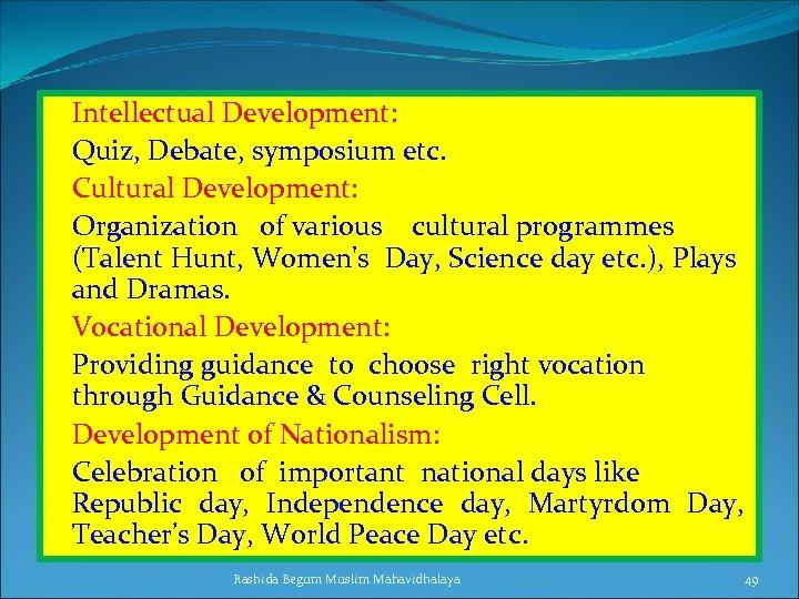 Intellectual Development: Quiz, Debate, symposium etc. Cultural Development: Organization of various cultural programmes (Talent