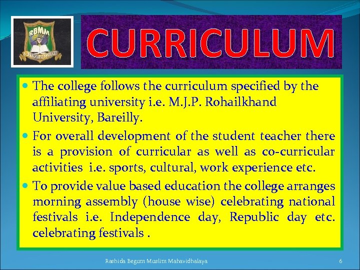 CURRICULUM The college follows the curriculum specified by the affiliating university i. e. M.