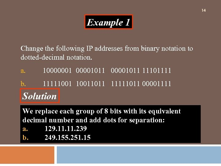 14 Example 1 Change the following IP addresses from binary notation to dotted-decimal notation.