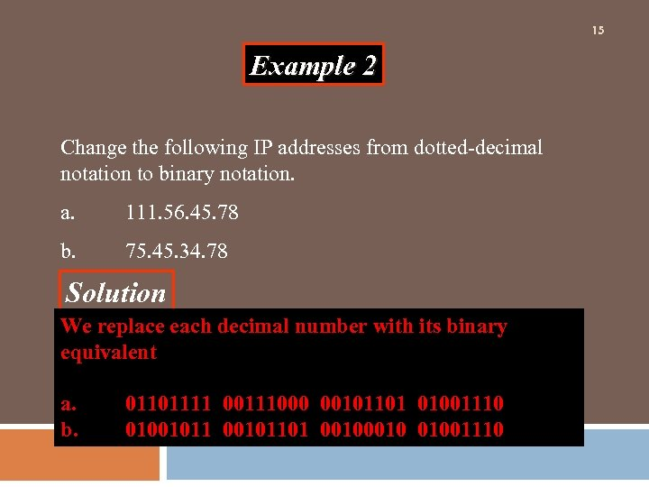 15 Example 2 Change the following IP addresses from dotted-decimal notation to binary notation.