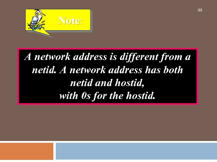 33 Note: A network address is different from a netid. A network address has