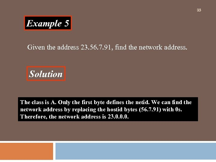 35 Example 5 Given the address 23. 56. 7. 91, find the network address.