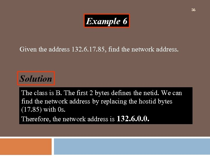 36 Example 6 Given the address 132. 6. 17. 85, find the network address.