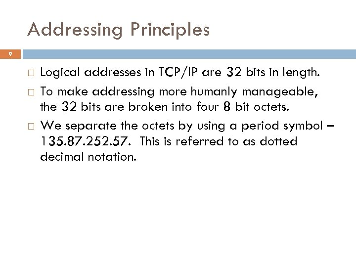 Addressing Principles 9 Logical addresses in TCP/IP are 32 bits in length. To make