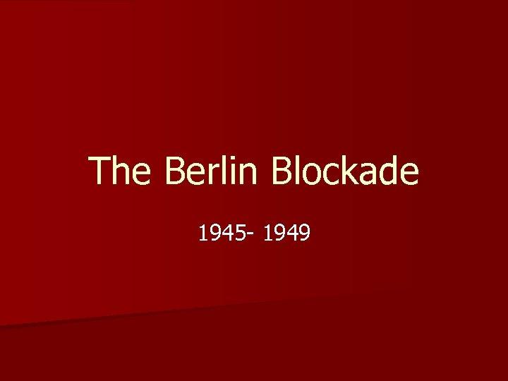 The Berlin Blockade 1945 - 1949