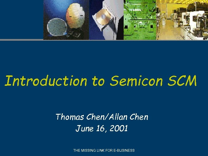 Introduction to Semicon SCM Thomas Chen/Allan Chen June 16, 2001 THE MISSING LINK FOR