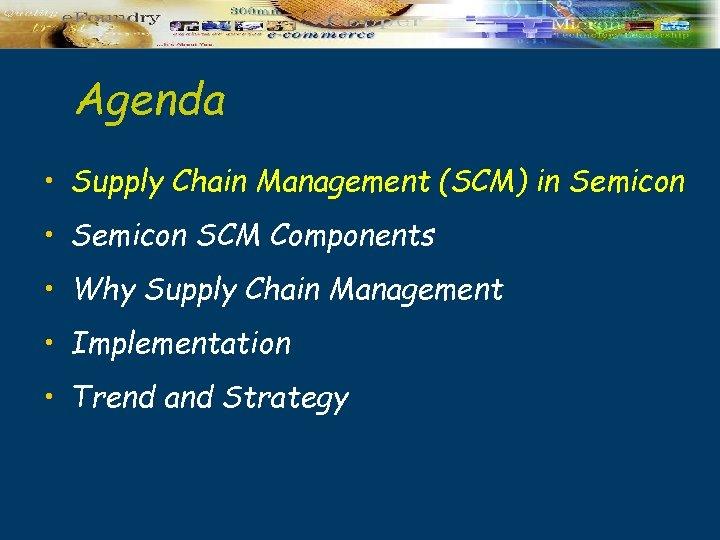Agenda • Supply Chain Management (SCM) in Semicon • Semicon SCM Components • Why