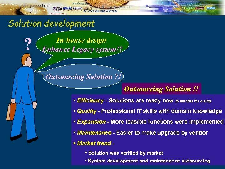 Solution development ? In-house design Enhance Legacy system!? Outsourcing Solution ? ! Outsourcing Solution