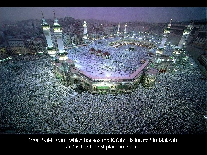 Masjid-al-Haram, which houses the Ka'aba, is located in Makkah and is the holiest place