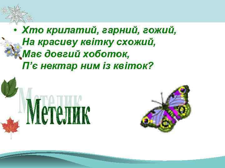 • Хто крилатий, гарний, гожий, На красиву квітку схожий, Має довгий хоботок, П'є
