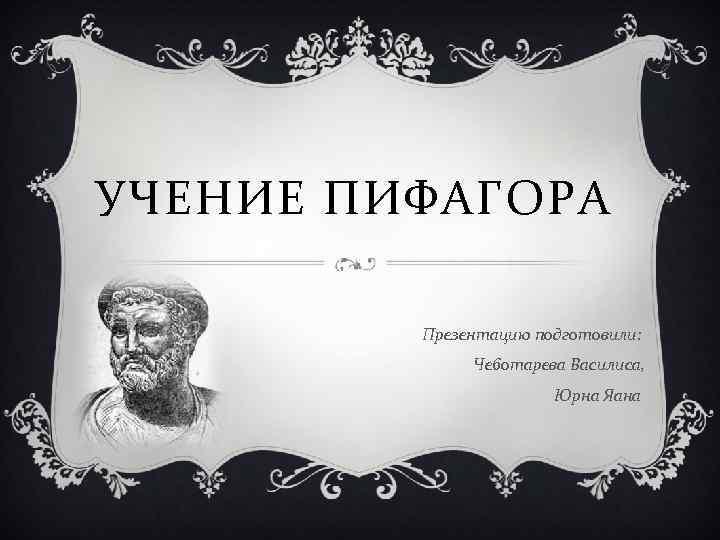УЧЕНИЕ ПИФАГОРА Презентацию подготовили: Чеботарева Василиса, Юрна Яана