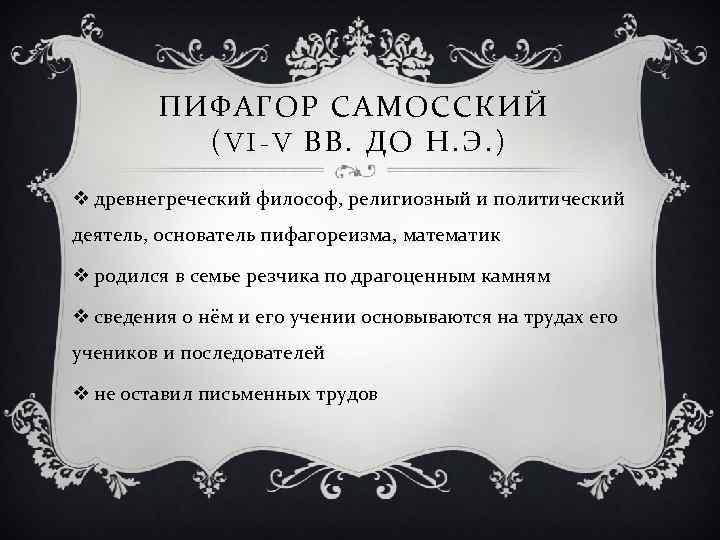 ПИФАГОР САМОССКИЙ (VI-V ВВ. ДО Н. Э. ) v древнегреческий философ, религиозный и политический