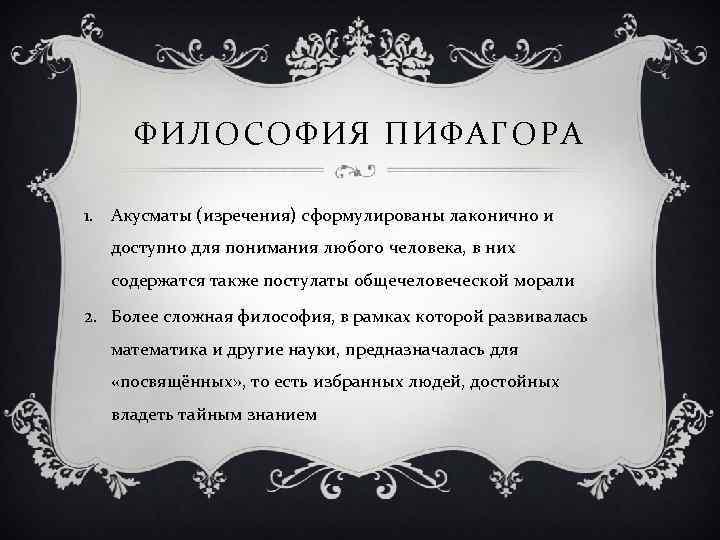 ФИЛОСОФИЯ ПИФАГОРА 1. Акусматы (изречения) сформулированы лаконично и доступно для понимания любого человека, в