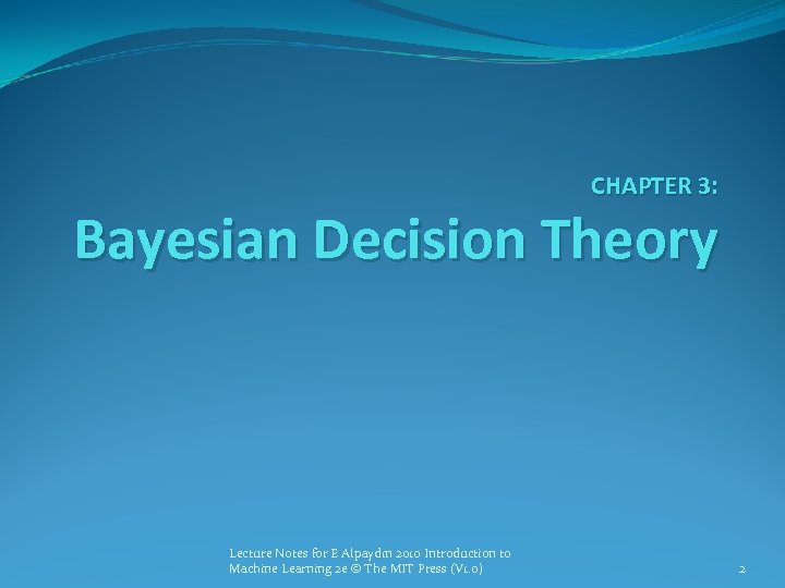 CHAPTER 3: Bayesian Decision Theory Lecture Notes for E Alpaydın 2010 Introduction to Machine