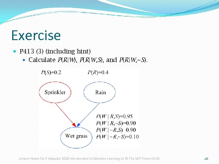 Exercise P 413 (3) (including hint) Calculate P(R|W), P(R|W, S), and P(R|W, ~S). Lecture