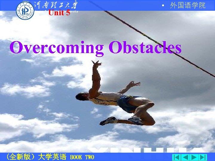 Unit 5 • 外国语学院 Overcoming Obstacles (全新版)大学英语 BOOK TWO