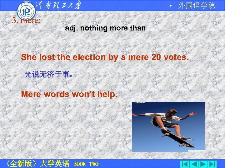 • 外国语学院 3. mere: adj. nothing more than She lost the election by
