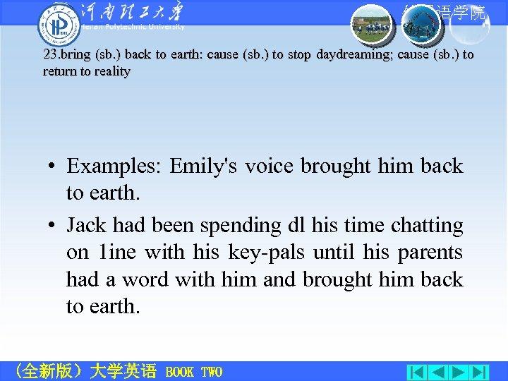 • 外国语学院 23. bring (sb. ) back to earth: cause (sb. ) to